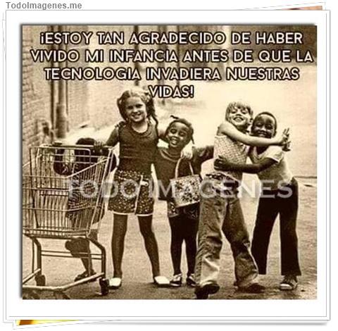 ESTOY TAN AGRADECIDO DE HABER VIVIDO MI INFANCIA ANTES DE QUE LA TECNOLOGIA INVADIERA NUESTRAS VIDAS