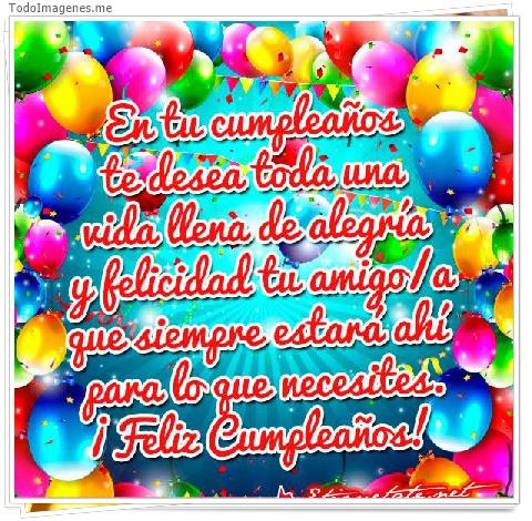 En tu cumpleaños te desea toda una vida llena de alegría y felicidad tu amigo/a que siempre estará ahí para lo que necesites. ¡ Feliz Cumpleaños !