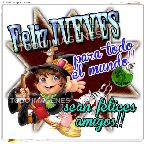FELIZ JUEVES !! para todo el mundo!! sean felices amigos !