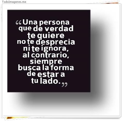 Una persona que de verdad te quiere no te desprecia ni te ignora,al contrario,siempre busca la forma de estar a tu lado.
