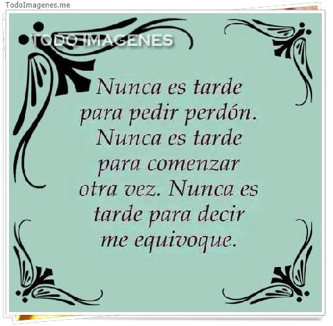 Nunca es tarde para pedir perdón. Nunca es tarde para comenzar otra vez.Nunca es tarde para decir me equivoqué.