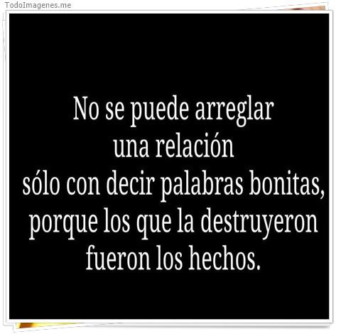 No se puede arreglar una relacion solo con decir palabras bonitas, porque los que la destruyeron fueron los hechos