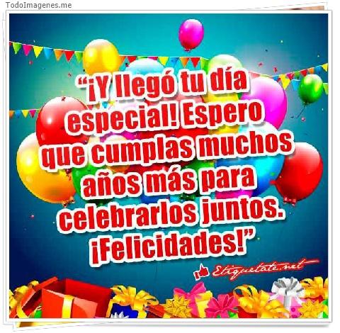 ¡ Y llegó tu día especial! espero que cumplas muchos años más para celebrarlos juntos.¡Felicidades!