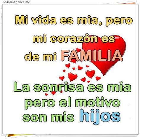 Mi vida es mia,pero mi corazón es de mi FAMILIA. La sonrisa es mia pero el motivo son mis hijos
