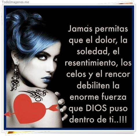 Jamás permitas que el dolor, la soledad, el resentimiento, los celos y el rencor debiliten la enorme fuerza que DIOS puso dentro de ti...!!!
