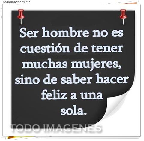Ser hombre no es cuestión de tener muchas mujeres, sino de saber hacer feliz a una sola.