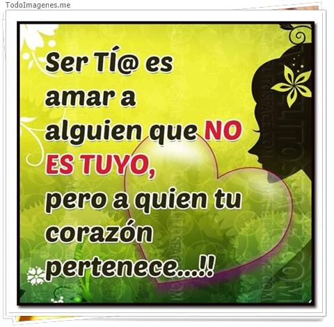 Ser TI@ es amar a alguien que NO ES TUYO, pero a quien tu corazon pertenece...