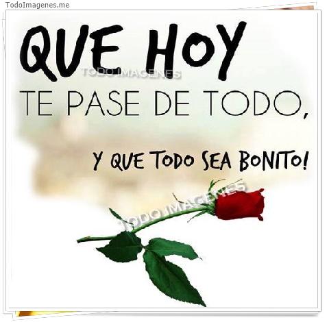 QUE HOY TE PASE DE TODO, Y QUE TODO SEA BONITO!