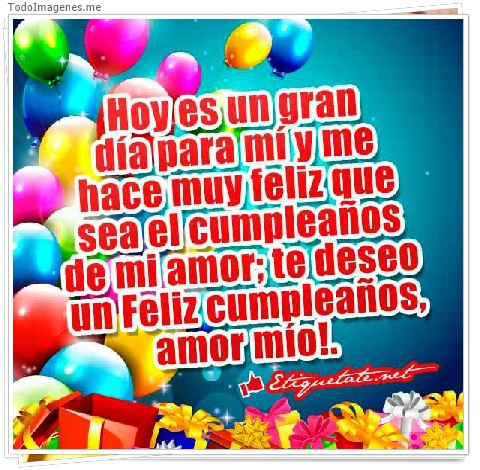 Hoy es un gran día para mí y me hace muy feliz que sea el cumpleaños de mi amor; te deseo un Feliz Cumpleaños amor mio !