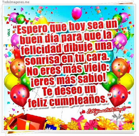 Espero que hoy sea un buen día para que la felicidad dibuje una sonrisa en tu cara. No eres mas viejo: ¡eres más sabio! Te deseo un feliz cumpleaños.