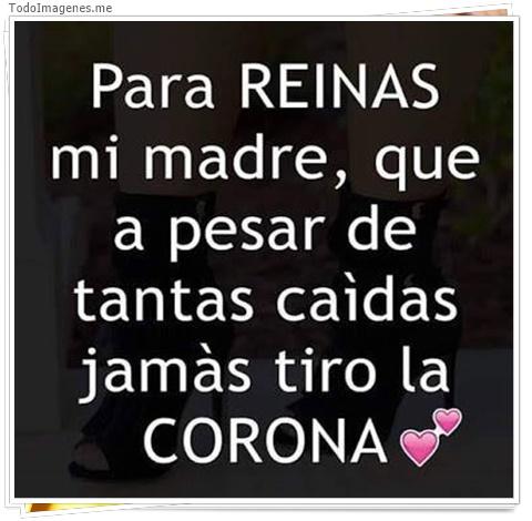 Para REINAS mi madre, que a pesar de tantas caídas jamás tiro la CORONA