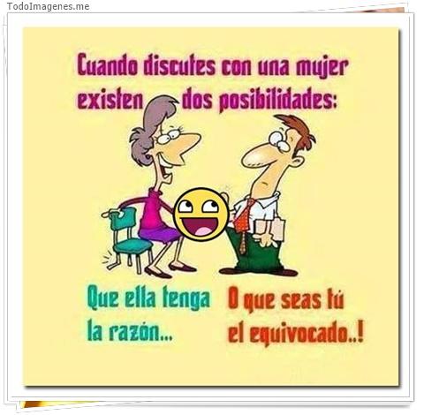 Cuando discutes con una mujer existen dos posibilidades: Que ella tenga razón o que seas tu el equivocado...!