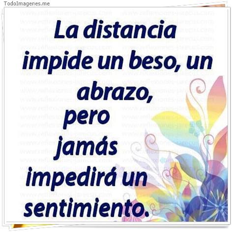 La distancia impide un beso, un abrazo, pero jamás impedirá un sentimiento.