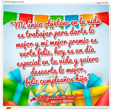 Mi único objetivo en la vida es trabajar para darte lo mejor y mi mejor premio es verte feliz hoy es un día especial en tu vida y quiero desearte lo mejor, feliz cumpleaños hija