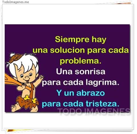 Siempre hay una solucion para cada problema. Una sonrisa para cada lagrima.Y un abrazo para cada tristeza.