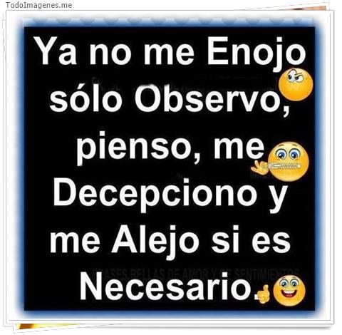 Ya no me Enojo sólo Obsevo,pienso,me Decepciono y me Alejo si es Necesario