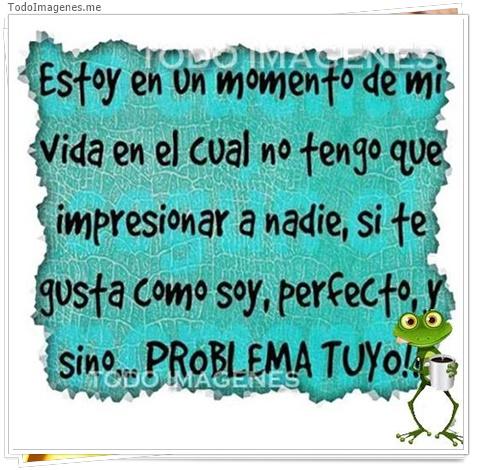 Estoy en un momento de mi vida en el cual no tengo que impresionar a nadie, si te gusta como soy,perfecto y sino PROBLEMA TUYO!!