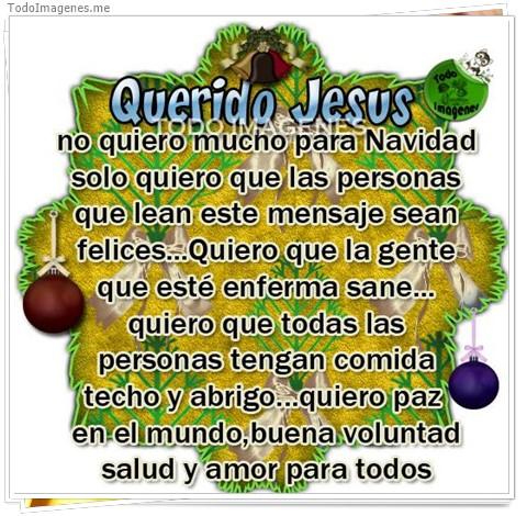 Querido Jesus no quiero mucho para Navidad solo quiero personas que lean este mensaje sean felices...Quiero que la gente que esté enferma san...quiero que todas las personas tengan comida techo y abrigo...quiero paz en el mundo, buena voluntad salud y amo