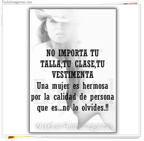 NO IMPORTA TU TALLA, TU CLASE, TU VESTIMENTA. Una mujer es hermosa por la calidad de persona que es...no lo olvides !!