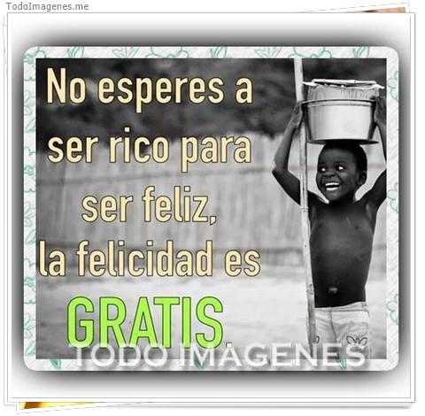 No esperes a ser rico para ser feliz, la felicidad es gratis.