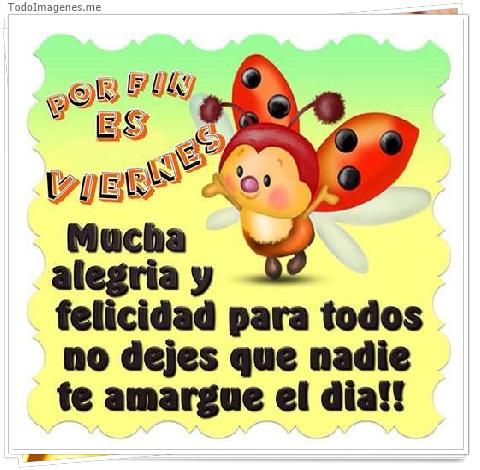 POR FIN ES VIERNES Mucha alegria y felicidad para todos no dejes que nadie te amargue el dia !!