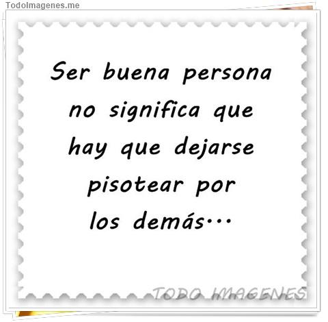 Ser buena persona no significa que hay que dejarse pisotear por los demás...