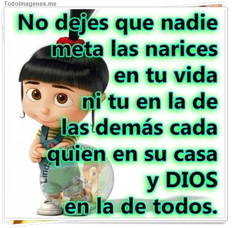 No dejes que nadie meta las narices en tu vida ni tu en la de las demás cada quien en su casa y Dios en la de todos.