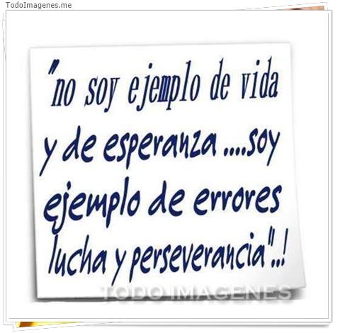 No soy ejemplo de vida y de esperanza, soy ejemplo de errores lucha y perseverancia!!