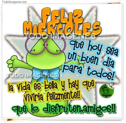 FELIZ MIERCOLES que hoy sea un buen dia para todos! la vida es bella y hay que vivirla felizmente!! que lo disfruten amigos !!