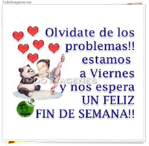 Olvidate de los problemas!! estamos a Viernes y nos espera UN FELIZ FIN DE SEMANA!!