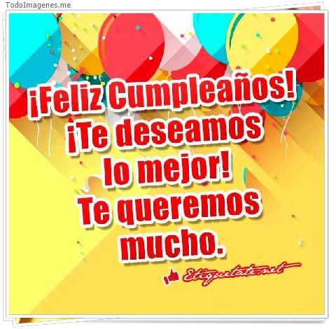 ¡ Feliz Cumpleaños ! ¡ Te deseamos lo mejor ! Te queremos mucho