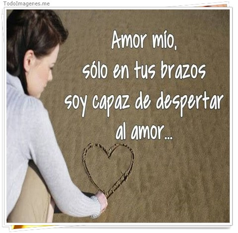 Amor mio, sólo en tus brazos soy capaz de despertar al amor...