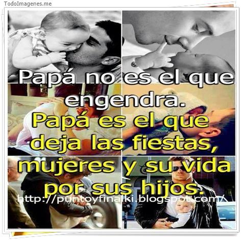 Papa no es el que engendra. Papa es el que deja las fiestas,mujeres y su vida por sus hijos