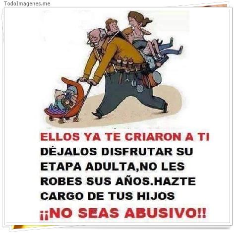 ELLOS YA TE CRIARON A TI DÉJALOS DISFRUTAR SU ETAPA ADULTA,NO LES ROBES SUS AÑOS.HAZTE CARGO DE TUS HIJOS ¡¡NO SEAS ABUSIVO!!