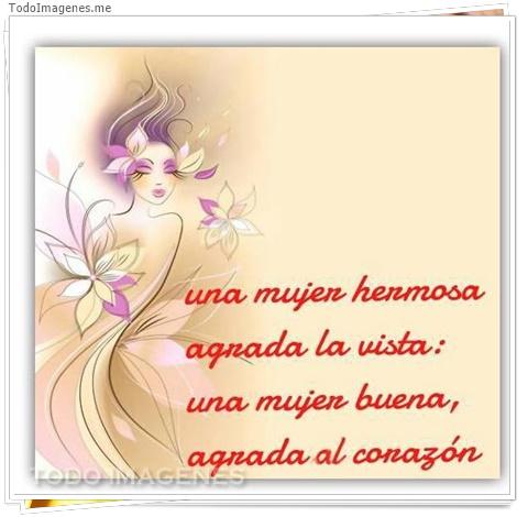 Una mujer hermosa agrada la vista, una mujer buena agrada el corazón.