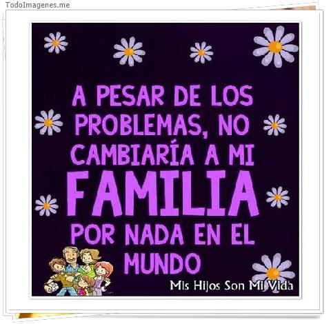 A PESAR DE LOS PROBLEMAS, NO CAMBIARÍA A MI FAMILIA POR NADA EN EL MUNDO