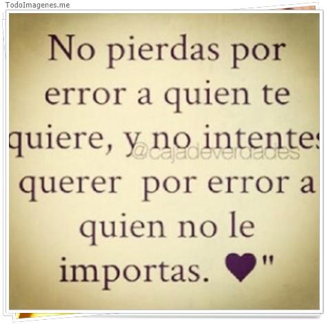 No pierdas por error a quien te quiere, y no intentes querer por error a quien no le importas