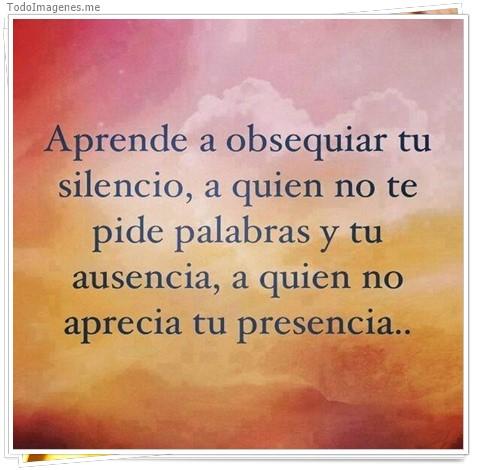 Aprende a obsequiar tu silencio, a quien no te pide palabras y tu ausencia, a quien no aprecia tu presencia...
