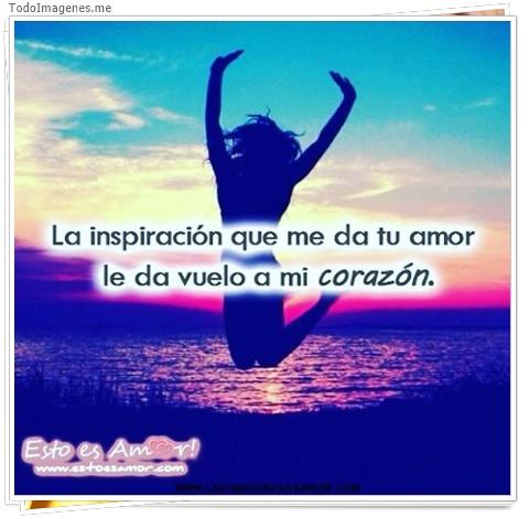 La inspiración que me da tu amor le da vuelo a mi corazón,