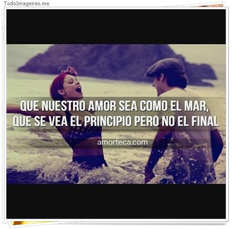Que nuesto amor sea como el mar, que se vea el principio pero no el final.