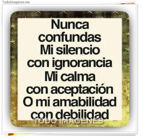Nunca confundas mi silencio con ignorancia mi calma con aceptacion o mi amabilidad con debilidad