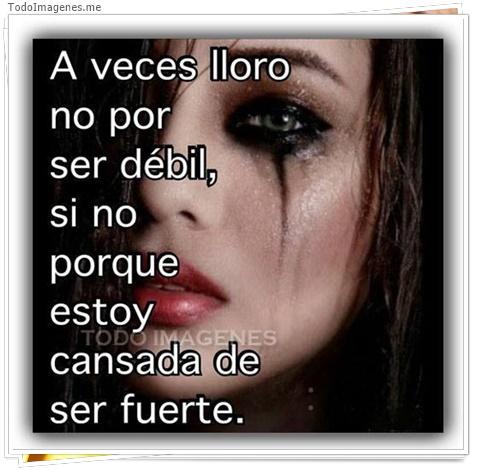 A veces lloro no por ser débil, si no porque estoy cansada de ser fuerte