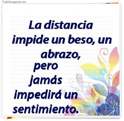 La distancia impide un beso, un abrazo, pero jamás impedirá un sentimiento