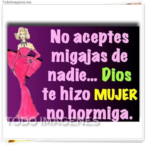 No aceptes migajas de nadie...Dios te hizo Mujer no hormiga