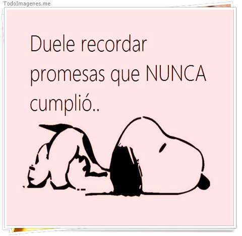 Duele recordar promesas que nunca cumplio...