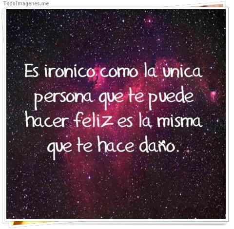 Es ironico como la única persona que te puede hacer feliz es la misma que te hace daño