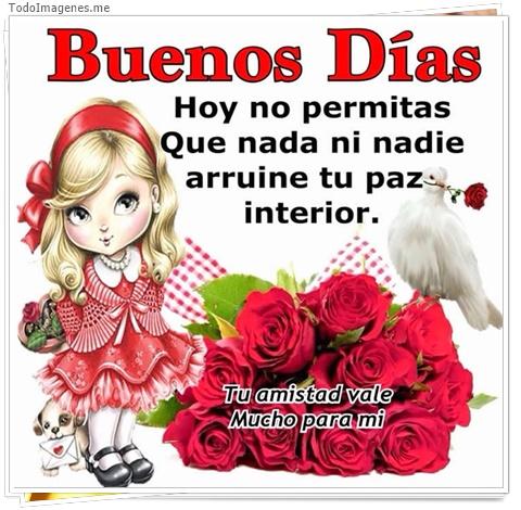 Buenos Días Hoy no permitas que nada ni nadie arruine tu paz interior. Tu amistad vale mucho para mi.