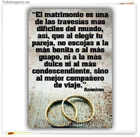 El matrimonio es una de las travesías mas difíciles del mundo,así,que al elegir tu pareja, no escojas a la más bonita o al más dulce ni al más condescendiente, sino al mejor compañero de viaje.