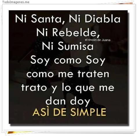Ni Santa,Ni Diabla,Ni Rebelde,Ni Sumisa.Soy como soy como me traten trato y lo que me dan doy ASI DE SIMPLE