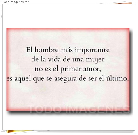 El hombre mas importante de la vida de una mujer no es el primer amor, es aquel que se asegura de ser el ultimo